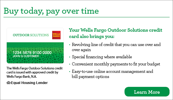 Buy today, pay over time. Your Wells Fargo Outdoor Solutions credit card also brings you revolving line of credit that you can use over and over again, special financing where available, convenient monthly payments to fit your budget, easy-to-use online account management and bill payment options. The Wells Fargo Outdoor Solutions credit card is issued with approved credit by Wells Fargo Bank, N.A. Equal Housing Lender. Learn more.
